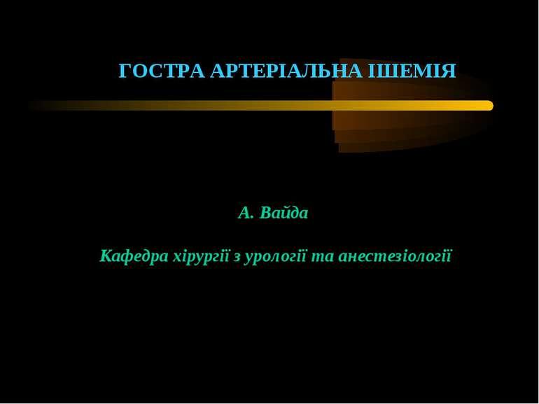 ГОСТРА АРТЕРІАЛЬНА ІШЕМІЯ А. Вайда Кафедра хірургії з урології та анестезіології