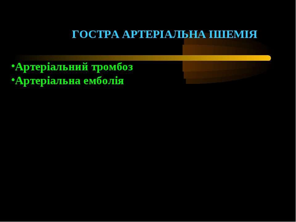 ГОСТРА АРТЕРІАЛЬНА ІШЕМІЯ Артеріальний тромбоз Артеріальна емболія