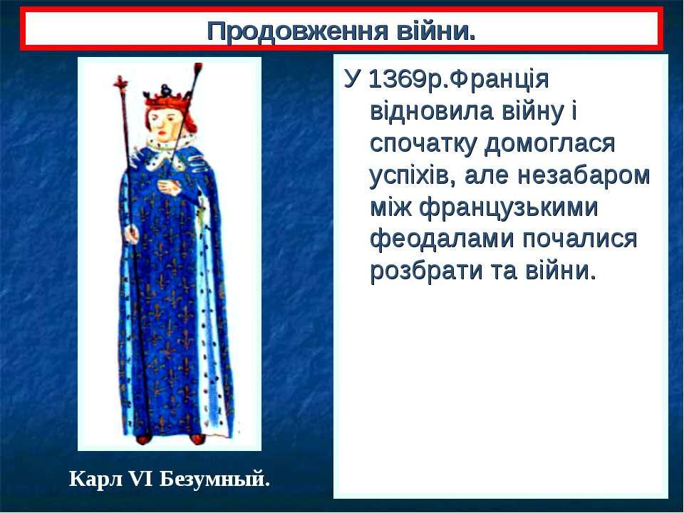 Продовження війни. У 1369р.Франція відновила війну і спочатку домоглася успіх...