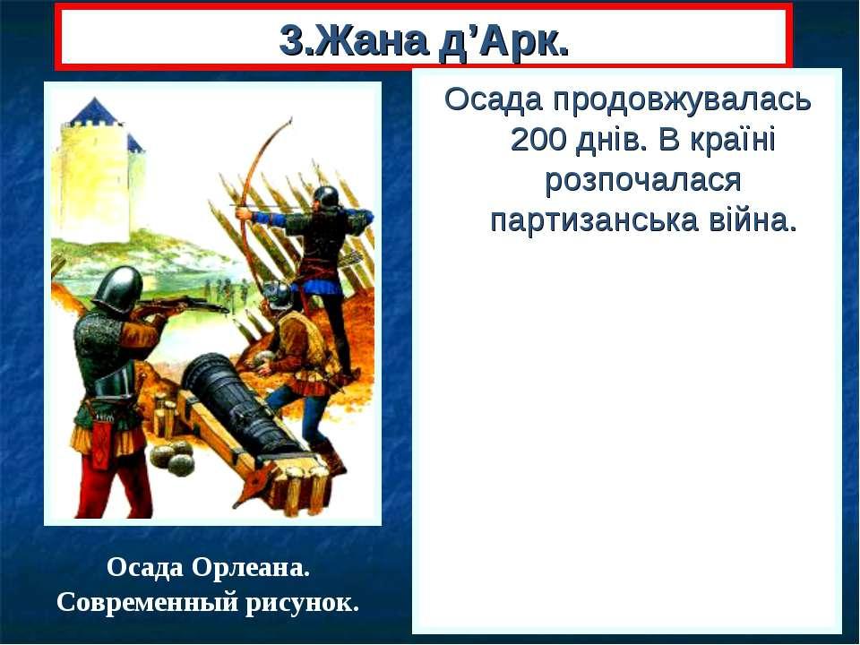3.Жана д'Арк. Осада продовжувалась 200 днів. В країні розпочалася партизанськ...