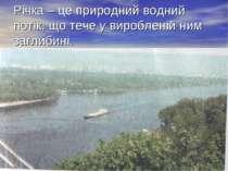Річка – це природний водний потік, що тече у виробленій ним заглибині. Кожна ...