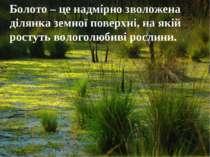 Болото – це надмірно зволожена ділянка земної поверхні, на якій ростуть волог...