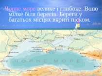 Чорне море велике і глибоке. Воно мілке біля берегів. Береги у багатьох місця...