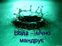 Вода – вічно мандрує.