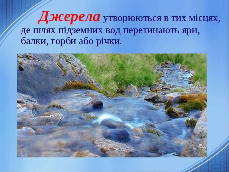 Джерела утворюються в тих місцях, де шлях підземних вод перетинають яри, балк...