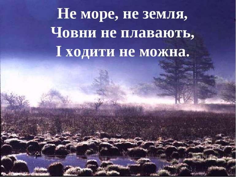 Не море, не земля, Човни не плавають, І ходити не можна.