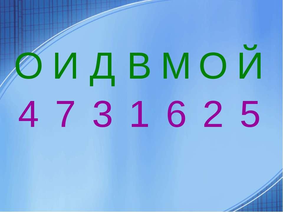 О И Д В М О Й 4 7 3 1 6 2 5