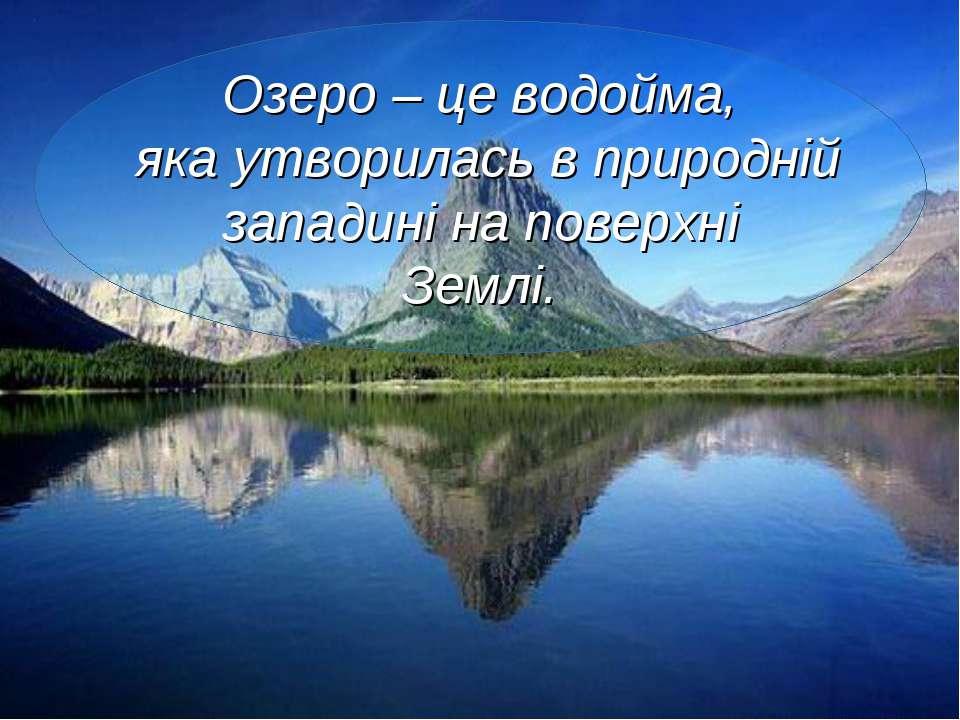 Озеро – це водойма, яка утворилась в природній западині на поверхні Землі.