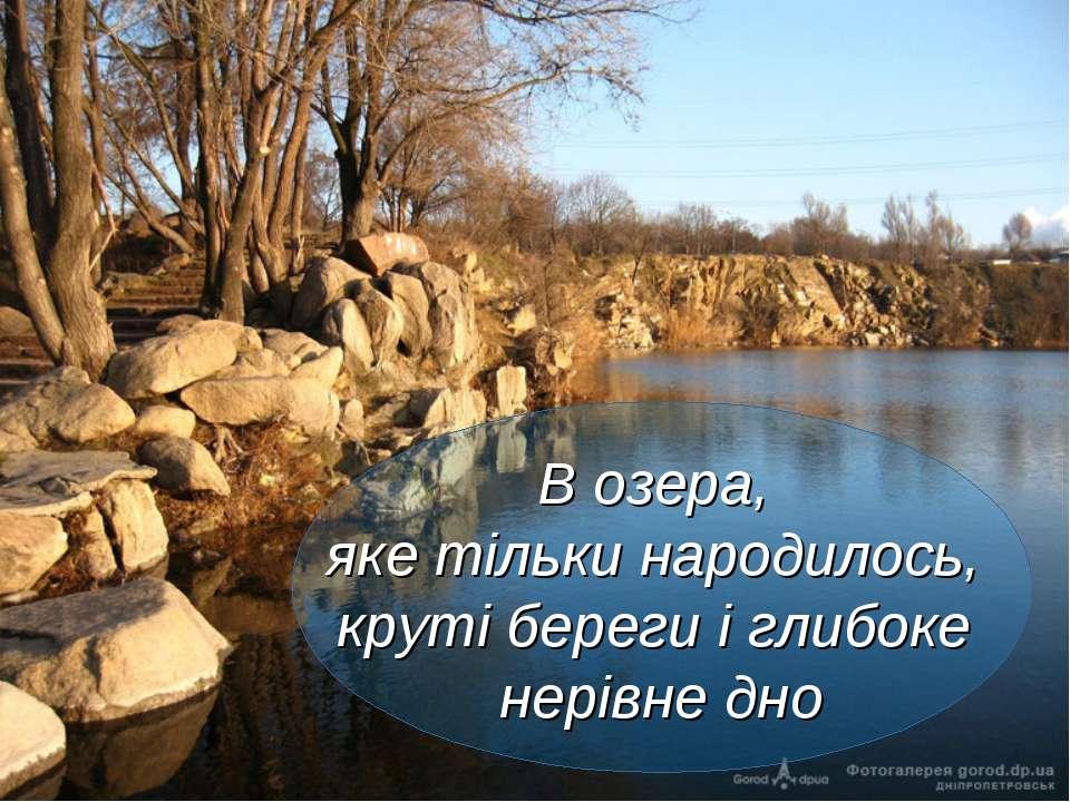 В озера, яке тільки народилось, круті береги і глибоке нерівне дно