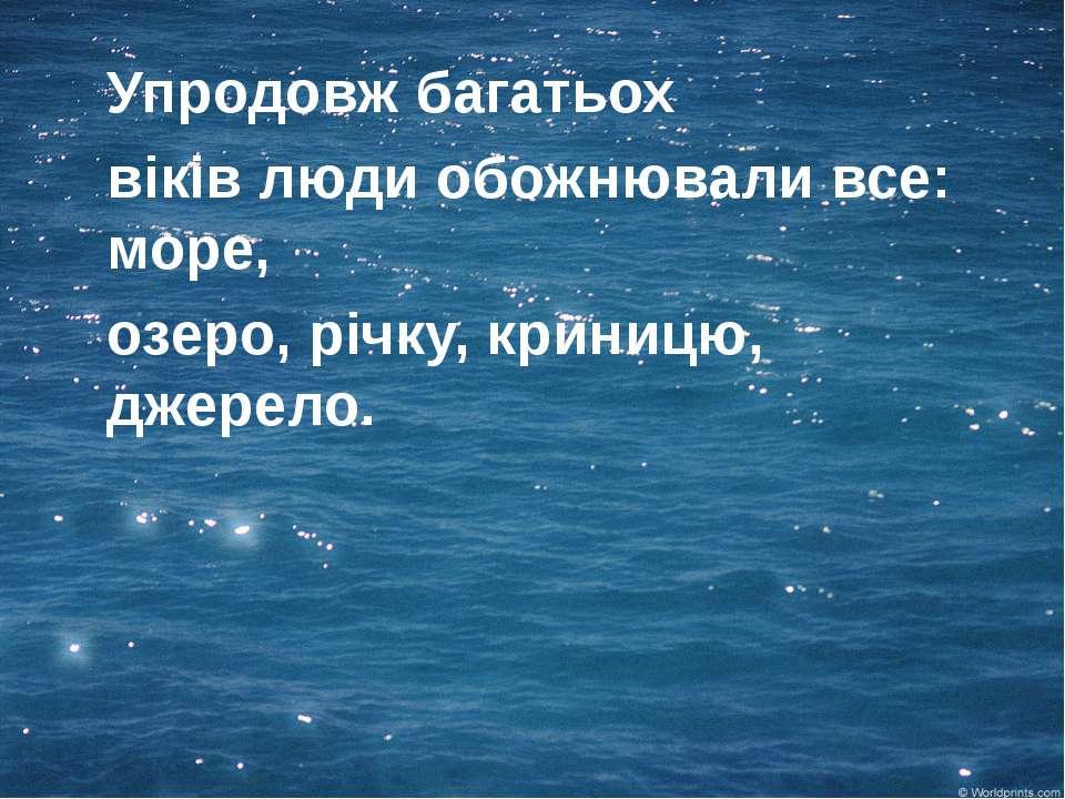 Упродовж багатьох віків люди обожнювали все: море, озеро, річку, криницю, дже...