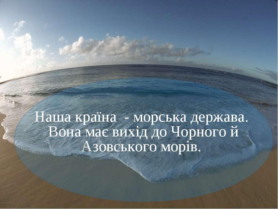 Наша країна - морська держава. Вона має вихід до Чорного й Азовського морів.