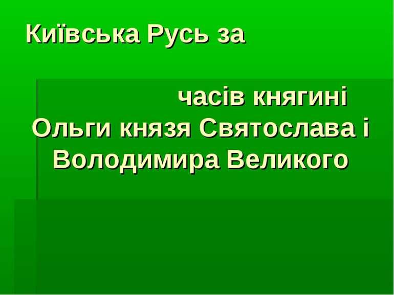 Київська Русь за часів княгині Ольги князя Святослава і Володимира Великого