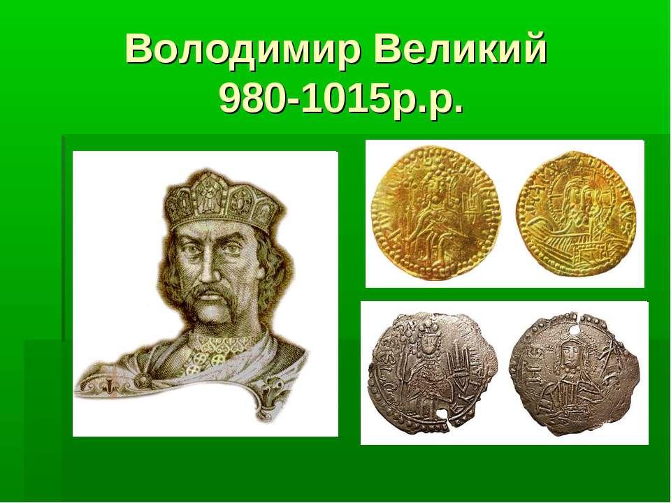 Володимир Великий 980-1015р.р.