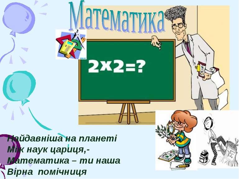 Найдавніша на планеті Між наук цариця,- Математика – ти наша Вірна помічниця