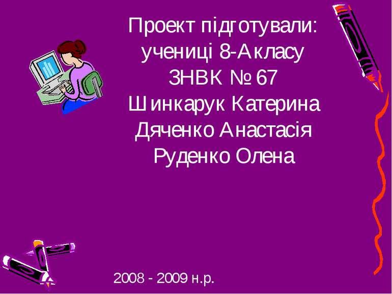 Проект підготували: учениці 8-Акласу ЗНВК № 67 Шинкарук Катерина Дяченко Анас...