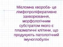 Мієломна хвороба- це лімфопроліферативне захворювання, морфологічним субстрат...