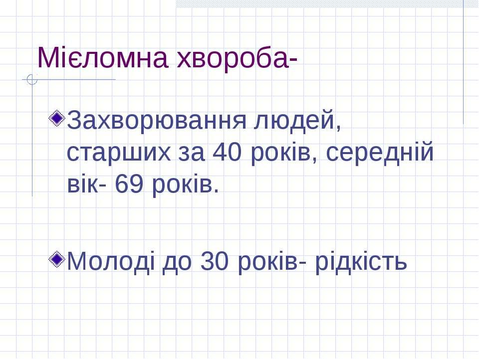 Мієломна хвороба- Захворювання людей, старших за 40 років, середній вік- 69 р...