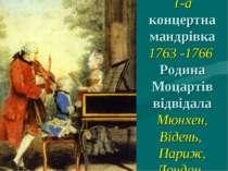 1-а концертна мандрівка 1763 -1766 Родина Моцартів відвідала Мюнхен, Відень, ...