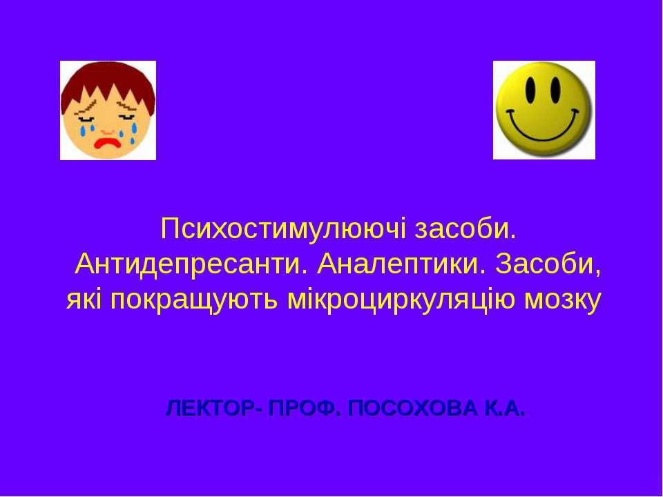 ЛЕКТОР- ПРОФ. ПОСОХОВА К.А. Психостимулюючі засоби. Антидепресанти. Аналептик...