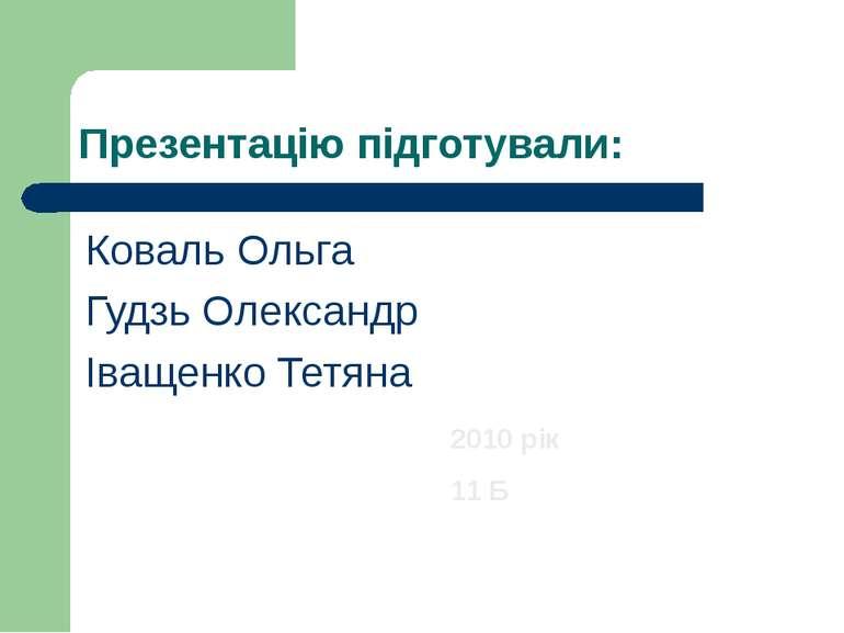 Презентацію підготували: Коваль Ольга Гудзь Олександр Іващенко Тетяна 2010 рі...