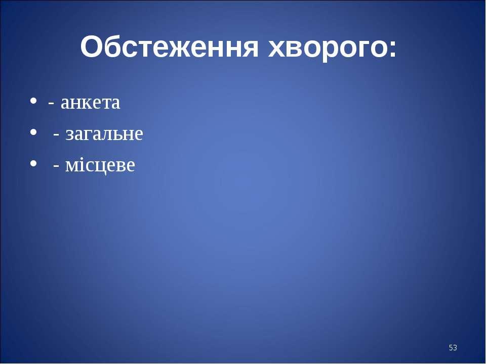 * Обстеження хворого: - анкета - загальне - місцеве