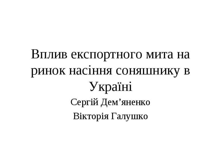 Вплив експортного мита на ринок насіння соняшнику в Україні Сергій Дем'яненко...
