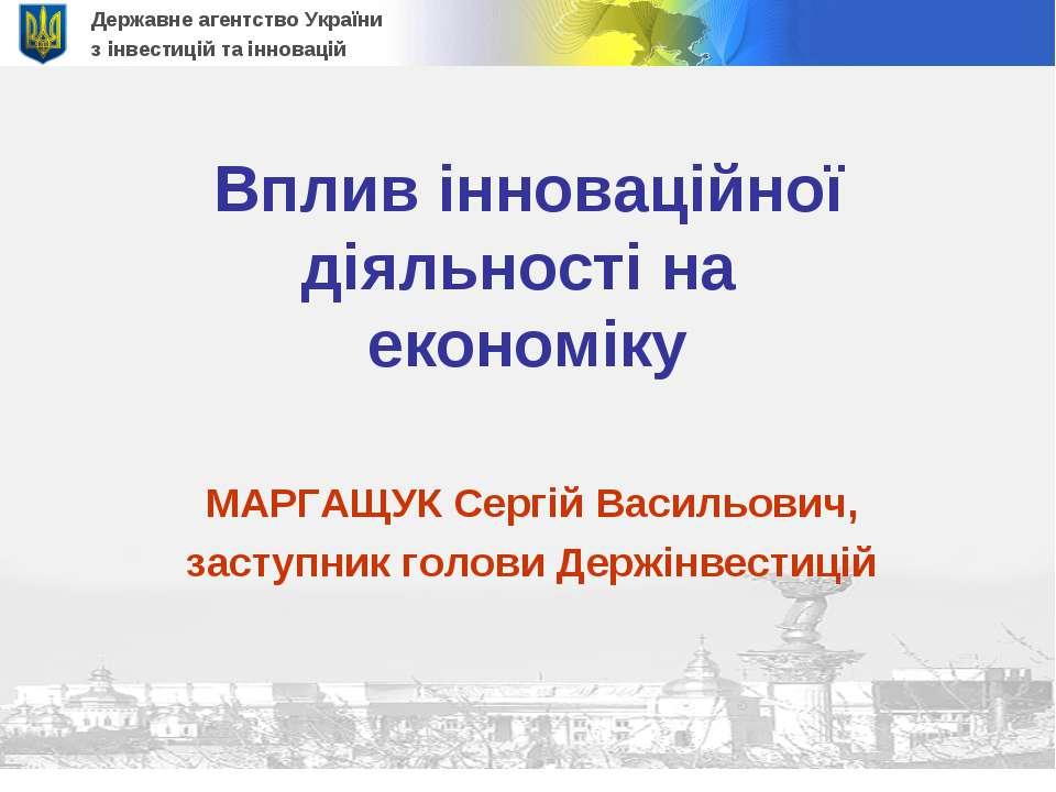 Вплив інноваційної діяльності на економіку МАРГАЩУК Сергій Васильович, заступ...