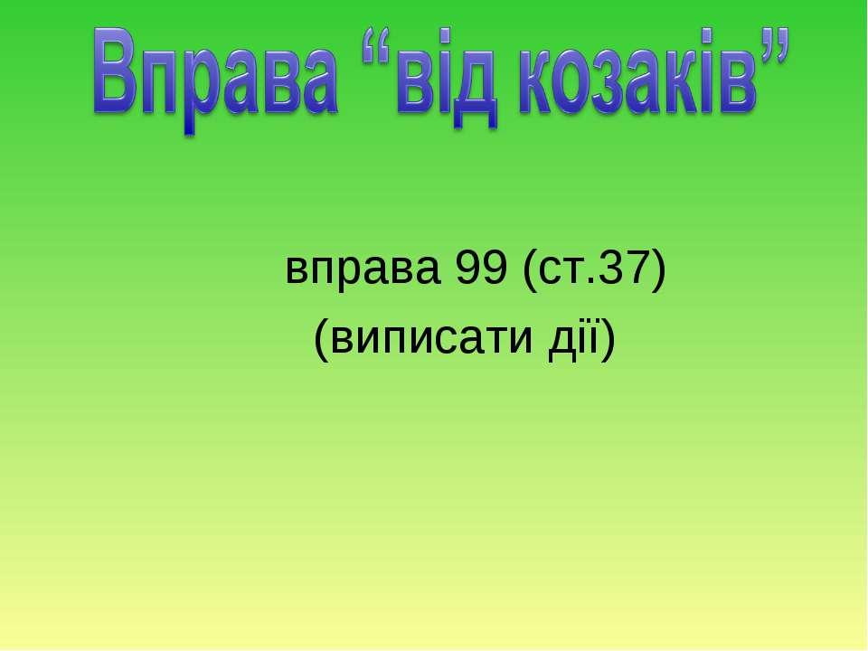 вправа 99 (ст.37) (виписати дії)