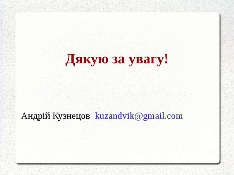 Дякую за увагу! Андрій Кузнецов kuzandvik@gmail.com