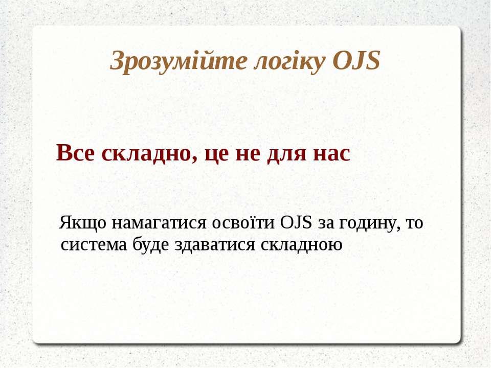 Зрозумійте логіку OJS Все складно, це не для нас Якщо намагатися освоїти OJS ...