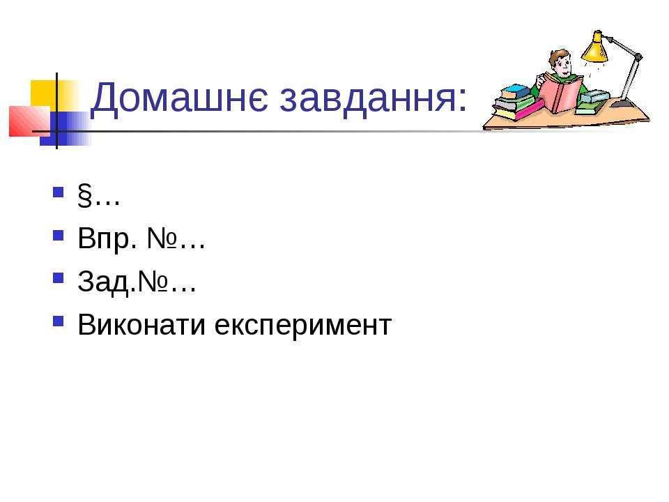 Домашнє завдання: §… Впр. №… Зад.№… Виконати експеримент