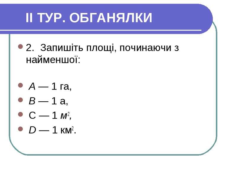 II ТУР. ОБГАНЯЛКИ 2. Запишіть площі, починаючи з найменшої: А — 1 га, В — 1 а...