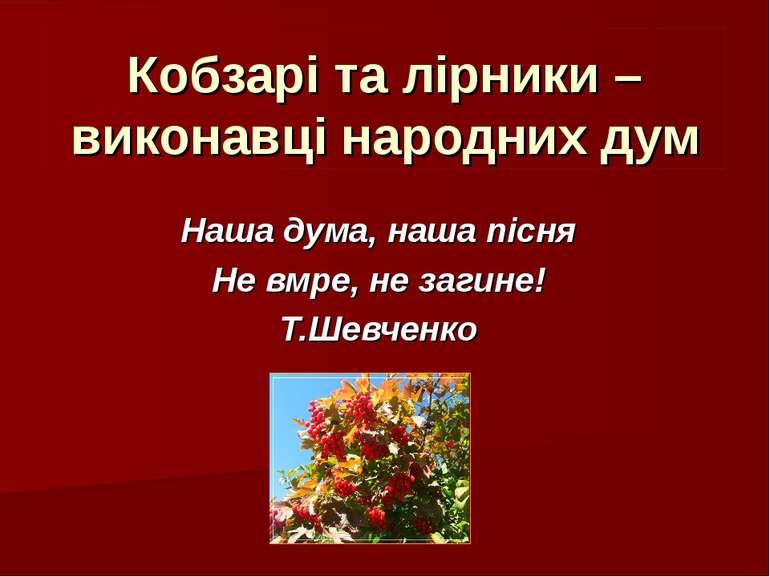 Кобзарі та лірники – виконавці народних дум Наша дума, наша пісня Не вмре, не...