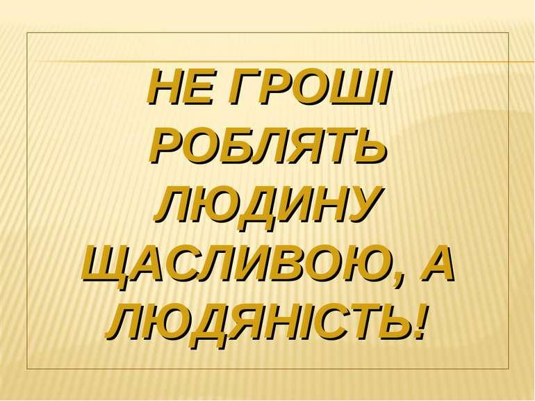 НЕ ГРОШІ РОБЛЯТЬ ЛЮДИНУ ЩАСЛИВОЮ, А ЛЮДЯНІСТЬ!