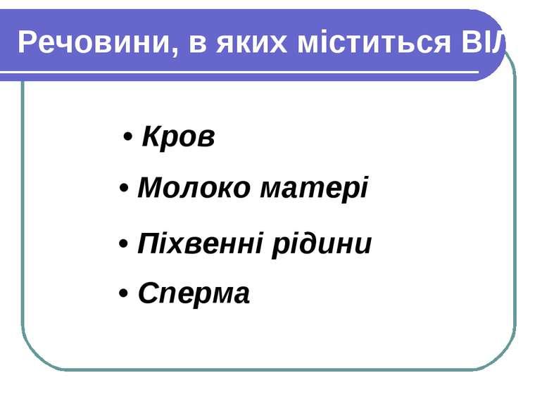 Речовини, в яких міститься ВІЛ: • Кров • Молоко матері • Піхвенні рідини • Сп...