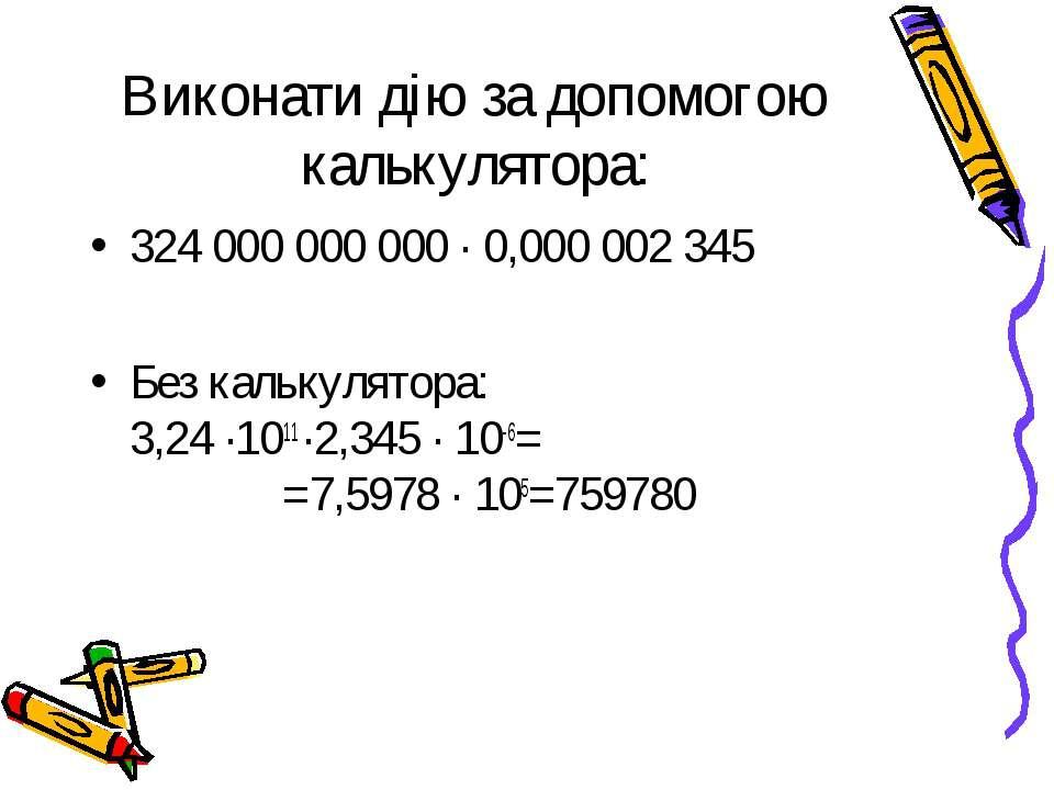 Виконати дію за допомогою калькулятора: 324 000 000 000 ∙ 0,000 002 345 Без к...