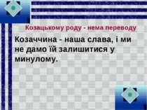 Козацькому роду - нема переводу Козаччина - наша слава, і ми не дамо їй залиш...