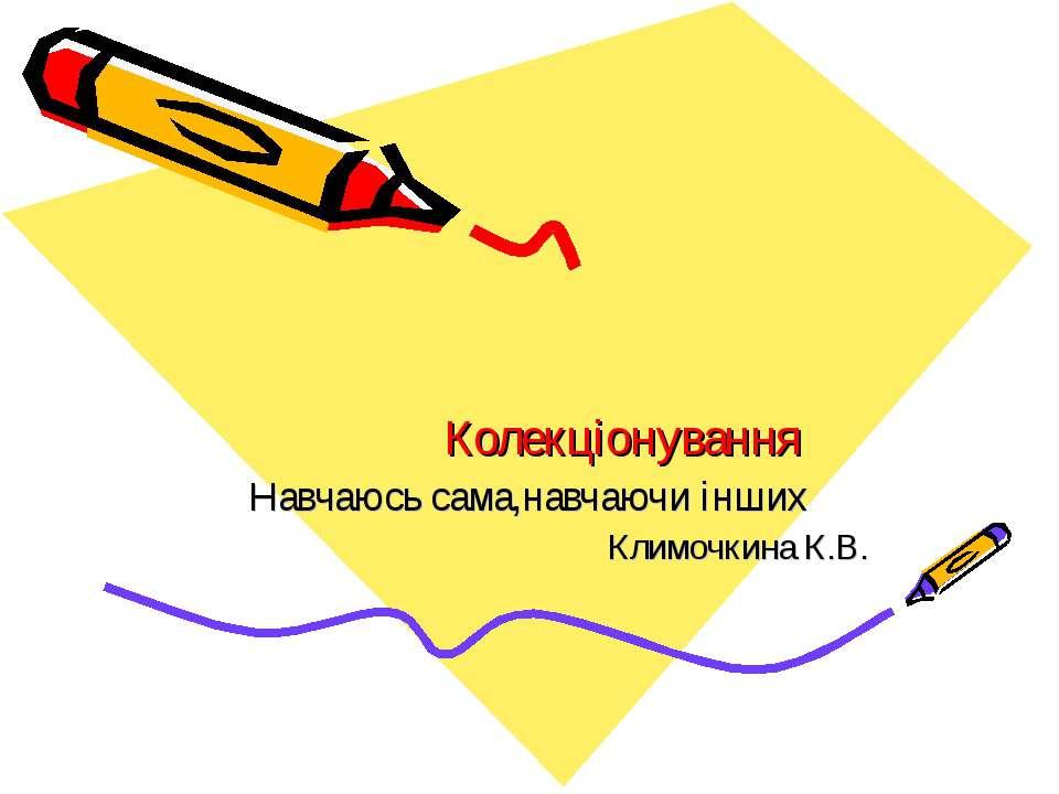 Колекціонування Навчаюсь сама,навчаючи інших Климочкина К.В.