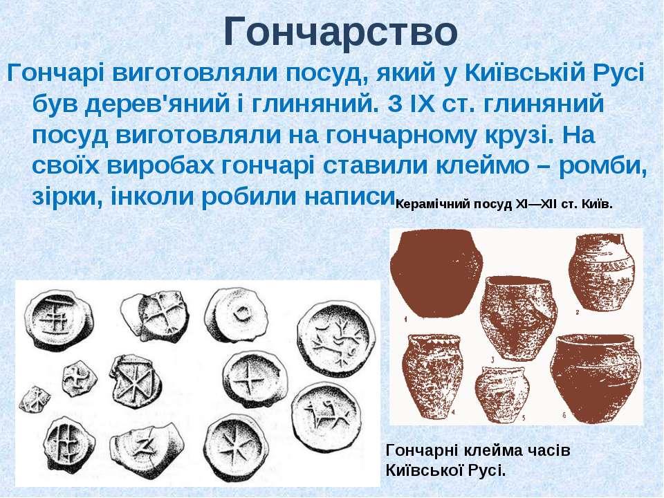 Гончарство Гончарі виготовляли посуд, який у Київській Русі був дерев'яний і ...