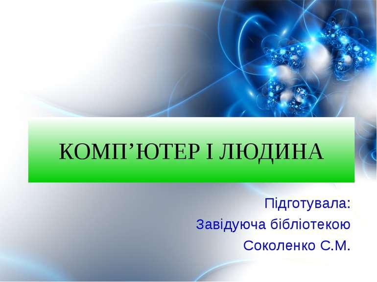 КОМП'ЮТЕР І ЛЮДИНА Підготувала: Завідуюча бібліотекою Соколенко С.М.