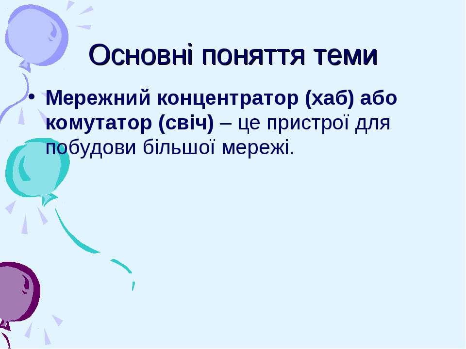 Основні поняття теми Мережний концентратор (хаб) або комутатор (свіч) – це пр...