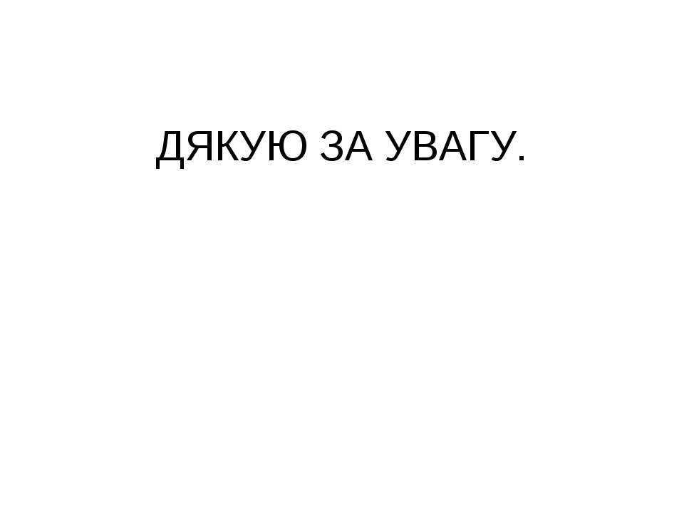 ДЯКУЮ ЗА УВАГУ.