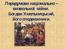 Передумови національно – визвольної війни. Богдан Хмельницький, його сподвижн...