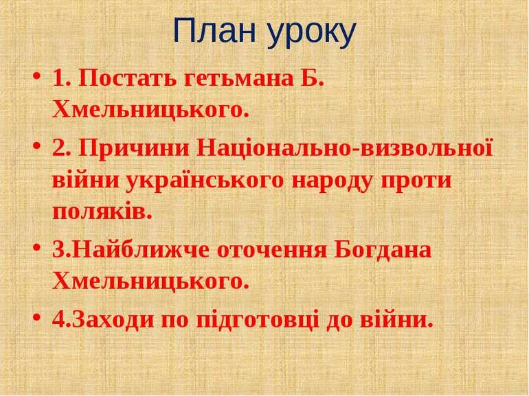 План уроку 1. Постать гетьмана Б. Хмельницького. 2. Причини Національно-визво...