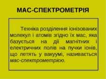 МАС-СПЕКТРОМЕТРІЯ Техніка розділення іонізованих молекул і атомів згідно їх м...