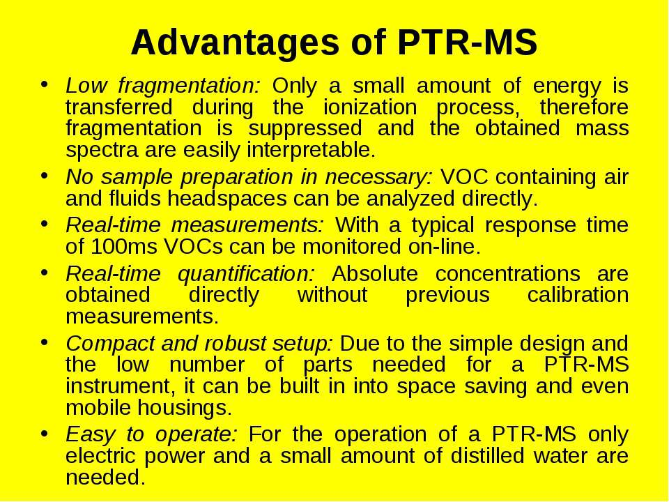 Advantages of PTR-MS Low fragmentation: Only a small amount of energy is tran...