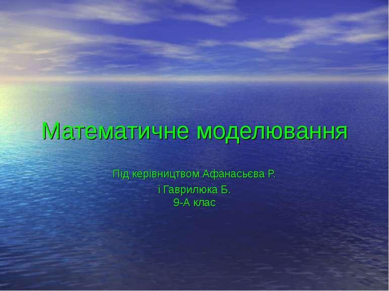 Математичне моделювання Під керівництвом Афанасьєва Р. і Гаврилюка Б. 9-А клас