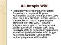 4.1 Історія WiKi Першим WiKi став Portland Pattern Repository, створений Ворд...