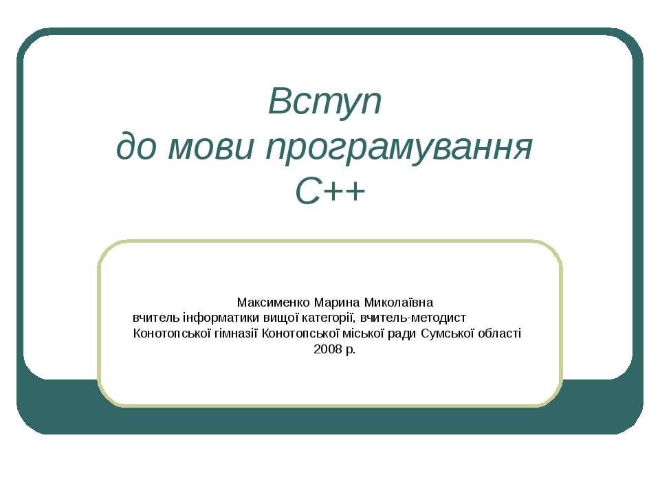 Вступ до мови програмування С++ Максименко Марина Миколаївна вчитель інформат...