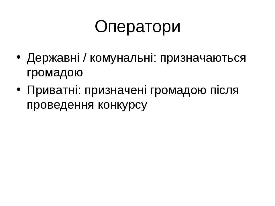 Оператори Державні / комунальні: призначаються громадою Приватні: призначені ...